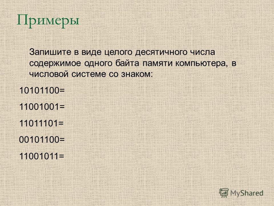 Примеры Запишите в виде целого десятичного числа содержимое одного байта памяти компьютера, в числовой системе со знаком: 10101100= 11001001= 11011101= 00101100= 11001011=