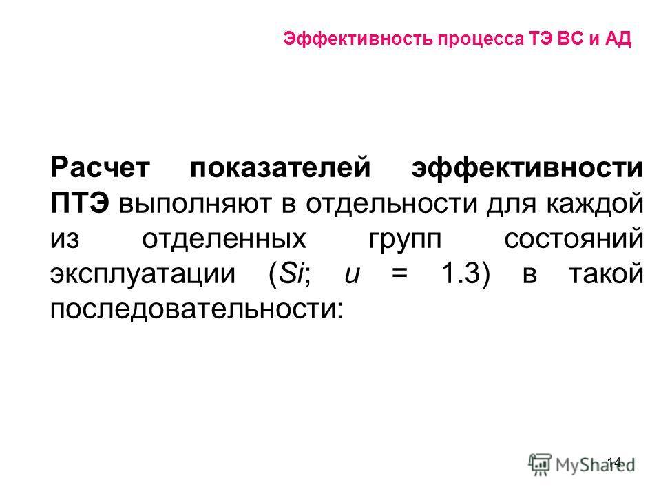 14 Эффективность процесса ТЭ ВС и АД Расчет показателей эффективности ПТЭ выполняют в отдельности для каждой из отделенных групп состояний эксплуатации (Sі; и = 1.3) в такой последовательности:
