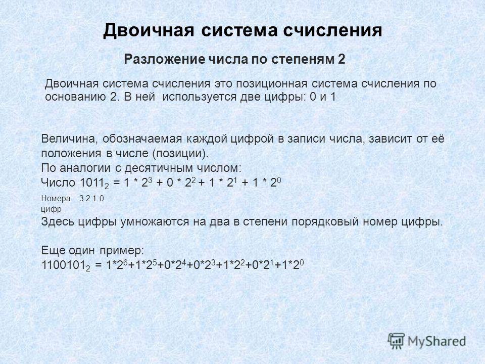 Двоичная система счисления Двоичная система счисления это позиционная система счисления по основанию 2. В ней используется две цифры: 0 и 1 Разложение числа по степеням 2 Величина, обозначаемая каждой цифрой в записи числа, зависит от её положения в