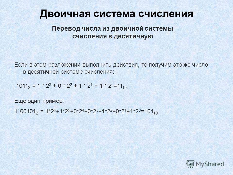 Двоичная система счисления Если в этом разложении выполнить действия, то получим это же число в десятичной системе счисления: 1011 2 = 1 * 2 3 + 0 * 2 2 + 1 * 2 1 + 1 * 2 0 =11 10 Еще один пример: 1100101 2 = 1*2 6 +1*2 5 +0*2 4 +0*2 3 +1*2 2 +0*2 1