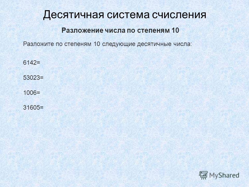 Десятичная система счисления Разложите по степеням 10 следующие десятичные числа: 6142= 53023= 1006= 31605= Разложение числа по степеням 10