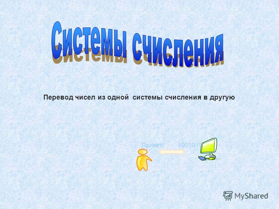 Привет! 1001011 Перевод чисел из одной системы счисления в другую