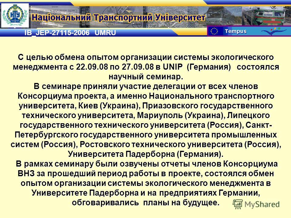 IB_JEP-27115-2006 UMRU С целью обмена опытом организации системы экологического менеджмента с 22.09.08 по 27.09.08 в UNIP (Германия) состоялся научный семинар. В семинаре приняли участие делегации от всех членов Консорциума проекта, а именно Национал