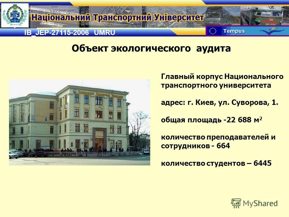 IB_JEP-27115-2006 UMRU Главный корпус Национального транспортного университета адрес: г. Киев, ул. Суворова, 1. общая площадь -22 688 м 2 количество преподавателей и сотрудников - 664 количество студентов – 6445 Объект экологического аудита