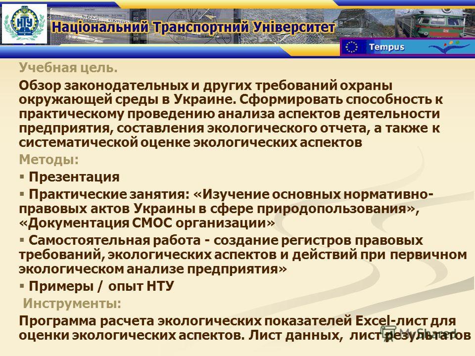 Учебная цель. Обзор законодательных и других требований охраны окружающей среды в Украине. Сформировать способность к практическому проведению анализа аспектов деятельности предприятия, составления экологического отчета, а также к систематической оце
