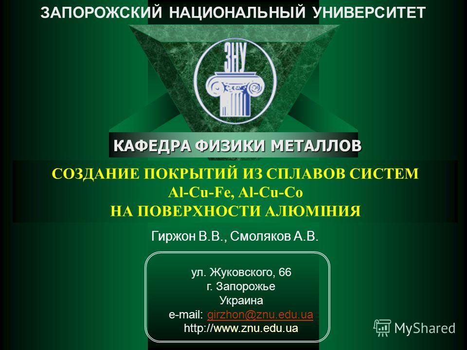 СОЗДАНИЕ ПОКРЫТИЙ ИЗ СПЛАВОВ СИСТЕМ Al-Cu-Fe, Al-Cu-Co НА ПОВЕРХНОСТИ АЛЮМІНИЯ ЗАПОРОЖСКИЙ НАЦИОНАЛЬНЫЙ УНИВЕРСИТЕТ КАФЕДРА ФИЗИКИ МЕТАЛЛОВ ул. Жуковского, 66 г. Запорожье Украина e-mail: girzhon@znu.edu.uagirzhon@znu.edu.ua http://www.znu.edu.ua Гир