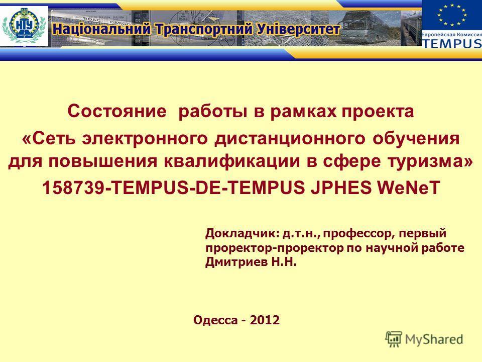 Состояние работы в рамках проекта «Сеть электронного дистанционного обучения для повышения квалификации в сфере туризма» 158739-TEMPUS-DE-TEMPUS JPHES WeNeT Докладчик: д.т.н., профессор, первый проректор-проректор по научной работе Дмитриев Н.Н. Одес