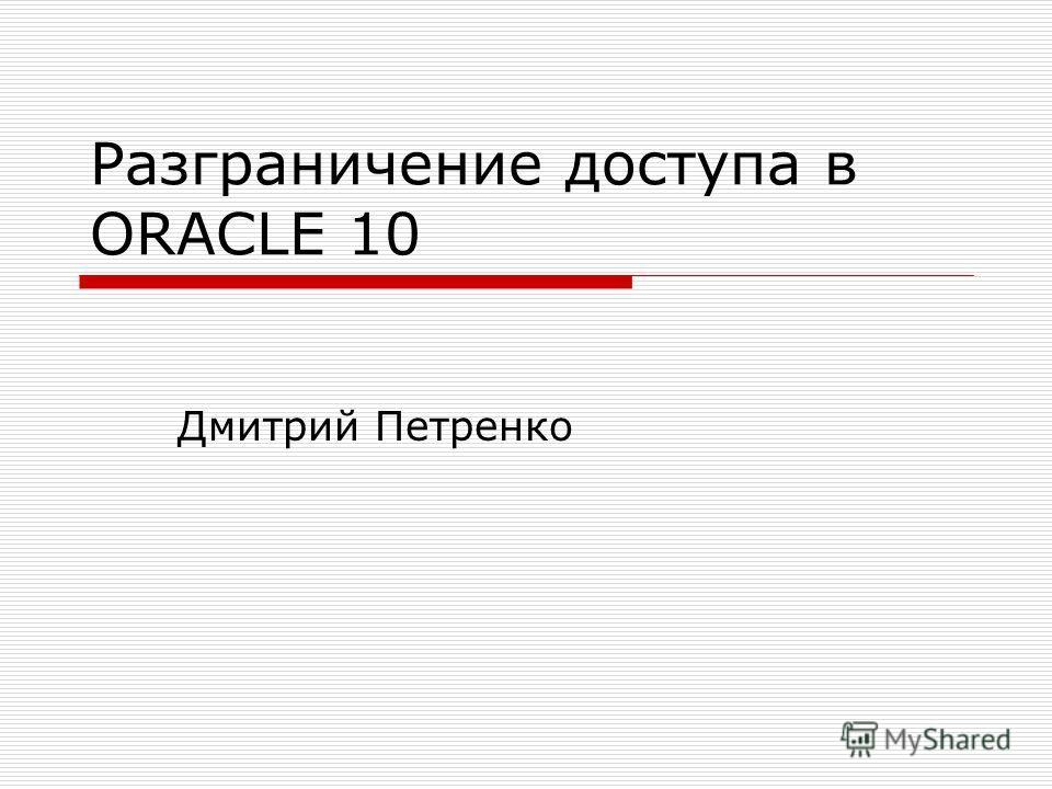 Разграничение доступа в ORACLE 10 Дмитрий Петренко