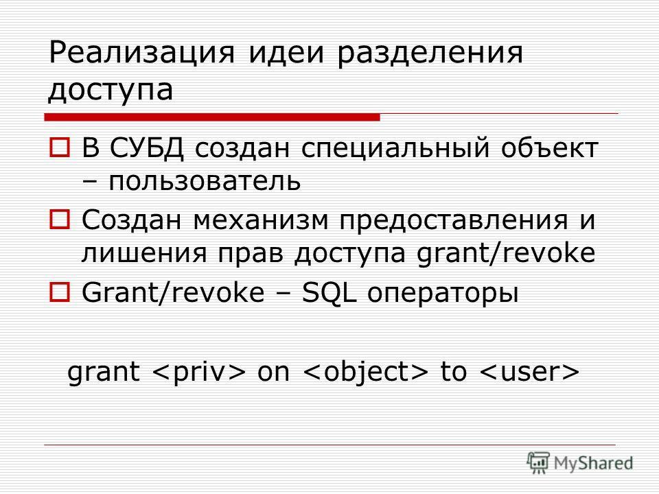 Реализация идеи разделения доступа В СУБД создан специальный объект – пользователь Создан механизм предоставления и лишения прав доступа grant/revoke Grant/revoke – SQL операторы grant on to