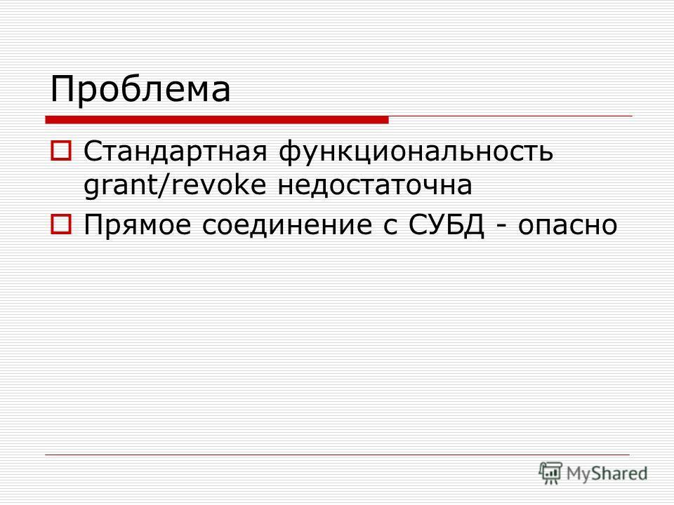 Проблема Стандартная функциональность grant/revoke недостаточна Прямое соединение с СУБД - опасно