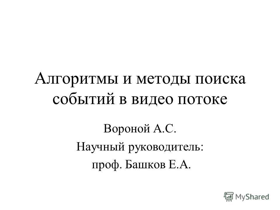 Алгоритмы и методы поиска событий в видео потоке Вороной А.С. Научный руководитель: проф. Башков Е.А.