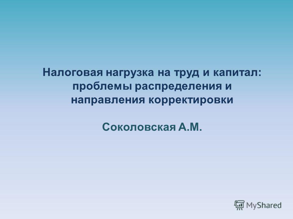 Налоговая нагрузка на труд и капитал: проблемы распределения и направления корректировки Соколовская А.М.