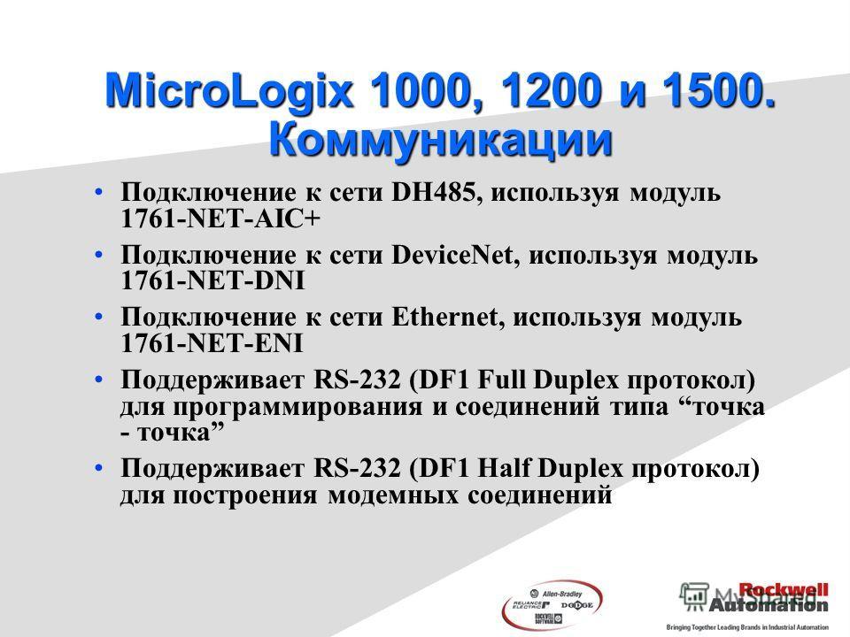 MicroLogix 1000, 1200 и 1500. Коммуникации Подключение к сети DH485, используя модуль 1761-NET-AIC+ Подключение к сети DeviceNet, используя модуль 1761-NET-DNI Подключение к сети Ethernet, используя модуль 1761-NET-ENI Поддерживает RS-232 (DF1 Full D