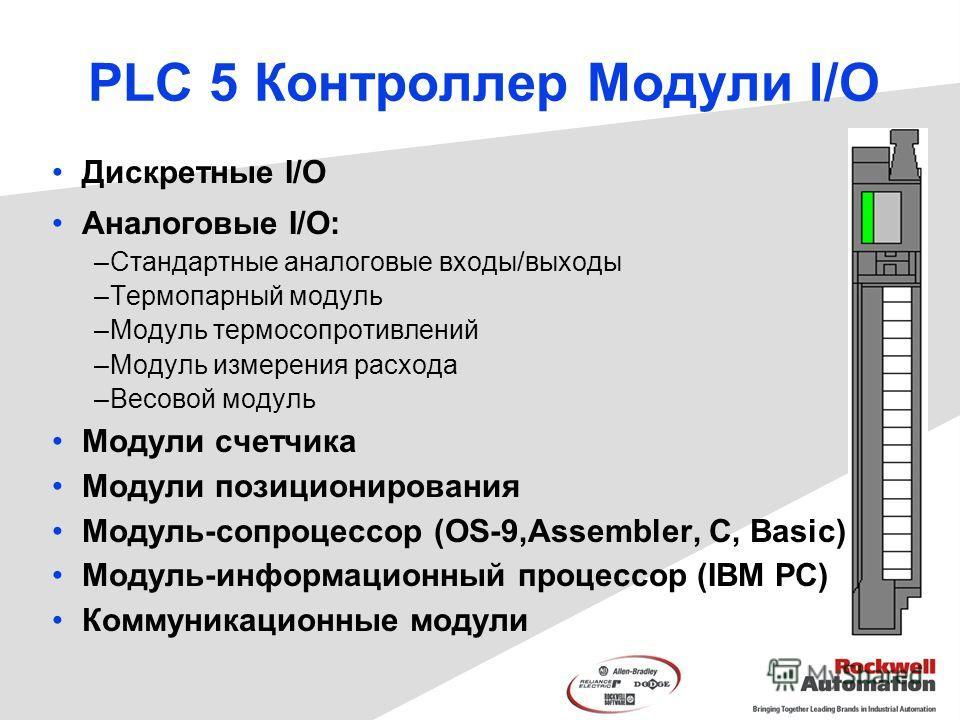 PLC 5 Контроллер Mодули I/O Дискретные I/O Аналоговые I/O: –Стандартные аналоговые входы/выходы –Термопарный модуль –Модуль термосопротивлений –Модуль измерения расхода –Весовой модуль Модули счетчика Модули позиционирования Модуль-cопроцессор (OS-9,