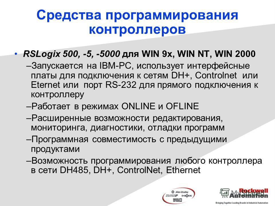 Средства программирования контроллеров RSLogix 500, -5, -5000 для WIN 9x, WIN NT, WIN 2000 –Запускается на IBM-PC, использует интерфейсные платы для подключения к сетям DH+, Controlnet или Еternet или порт RS-232 для прямого подключения к контроллеру