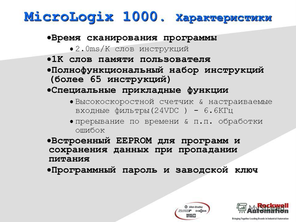 MicroLogix 1000. Характеристики Время сканирования программы 2.0ms/K слов инструкций 1K слов памяти пользователя Полнофункциональный набор инструкций (более 65 инструкций) Специальные прикладные функции Высокоскоростной счетчик & настраиваемые входны