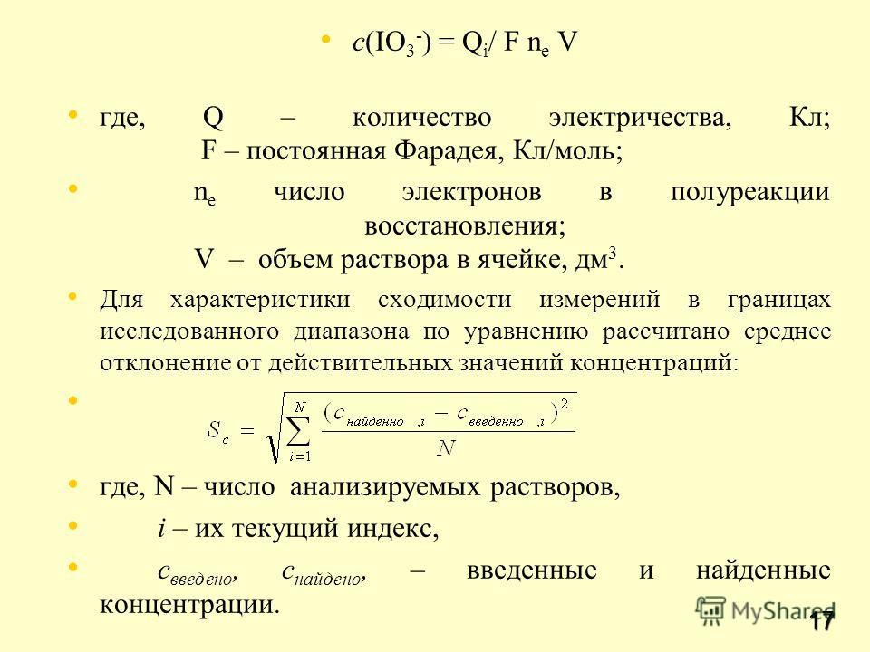 17 c(IO 3 - ) = Q i / F n e V где, Q – количество электричества, Кл; F – постоянная Фарадея, Кл/моль; n e число электронов в полуреакции восстановления; V – объем раствора в ячейке, дм 3. Для характеристики сходимости измерений в границах исследованн