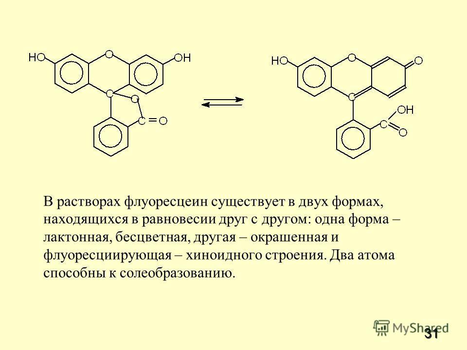 31 В растворах флуоресцеин существует в двух формах, находящихся в равновесии друг с другом: одна форма – лактонная, бесцветная, другая – окрашенная и флуоресциирующая – хиноидного строения. Два атома способны к солеобразованию.