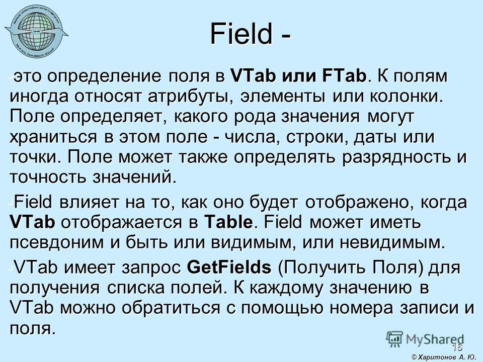 16 Field - это определение поля в VTab или FTab. К полям иногда относят атрибуты, элементы или колонки. Поле определяет, какого рода значения могут храниться в этом поле - числа, строки, даты или точки. Поле может также определять разрядность и точно