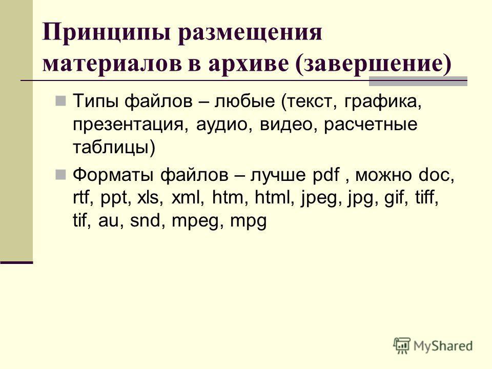 Принципы размещения материалов в архиве (завершение) Типы файлов – любые (текст, графика, презентация, аудио, видео, расчетные таблицы) Форматы файлов – лучше pdf, можно doc, rtf, ppt, xls, xml, htm, html, jpeg, jpg, gif, tiff, tif, au, snd, mpeg, mp