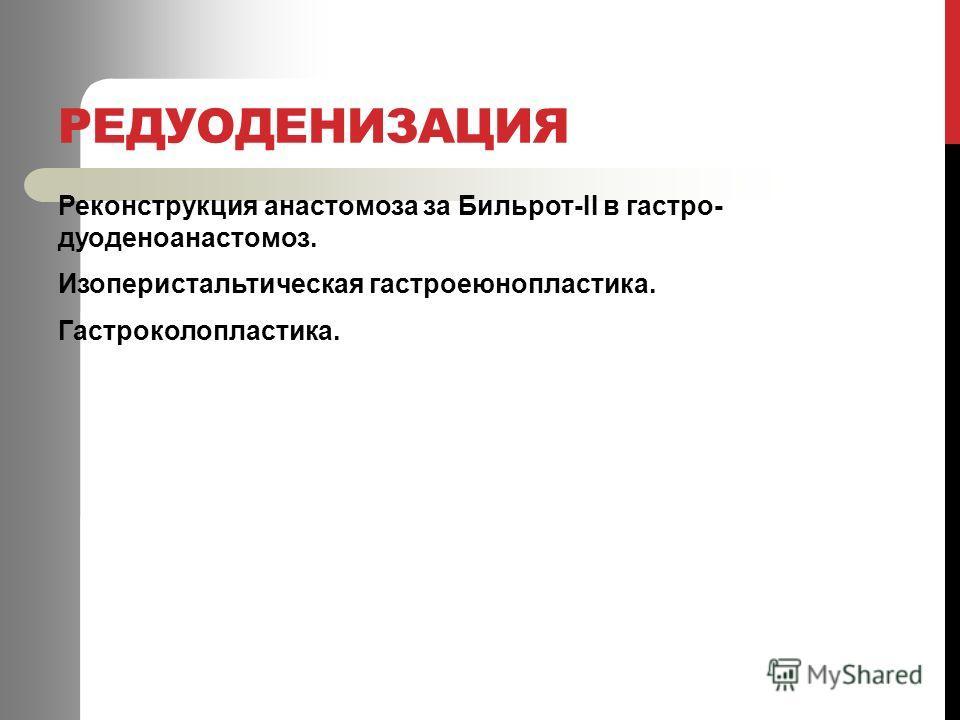 РЕДУОДЕНИЗАЦИЯ Реконструкция анастомоза за Бильрот-ІІ в гастро- дуоденоанастомоз. Изоперистальтическая гастроеюнопластика. Гастроколопластика.