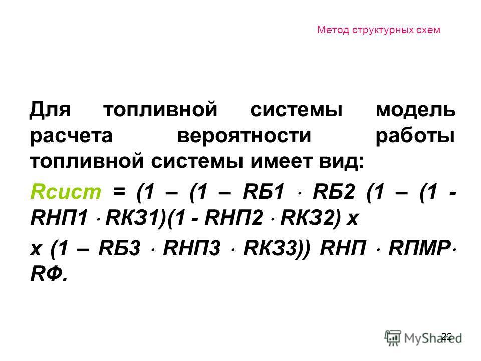 22 Метод структурных схем Для топливной системы модель расчета вероятности работы топливной системы имеет вид: Rсист = (1 – (1 – RБ1 RБ2 (1 – (1 - RНП1 RКЗ1)(1 - RНП2 RКЗ2) х х (1 – RБ3 RНП3 RКЗ3)) RНП RПМР RФ.