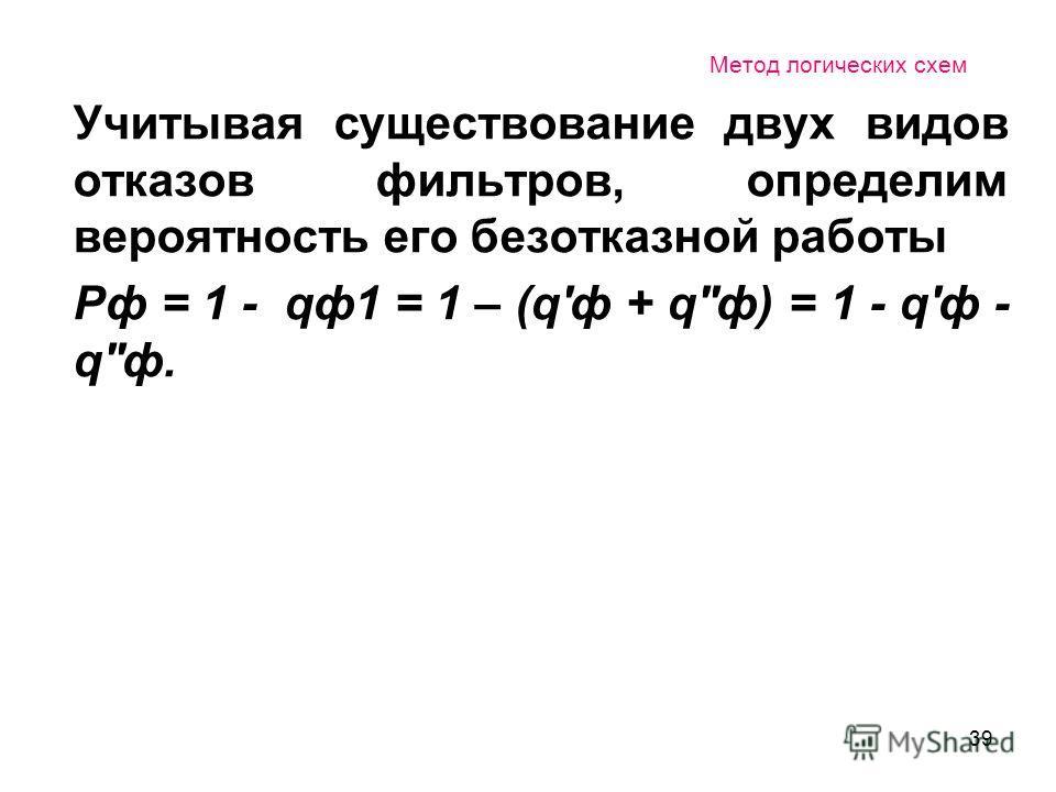 39 Метод логических схем Учитывая существование двух видов отказов фильтров, определим вероятность его безотказной работы Рф = 1 - qф1 = 1 – (q'ф + q''ф) = 1 - q'ф - q''ф.