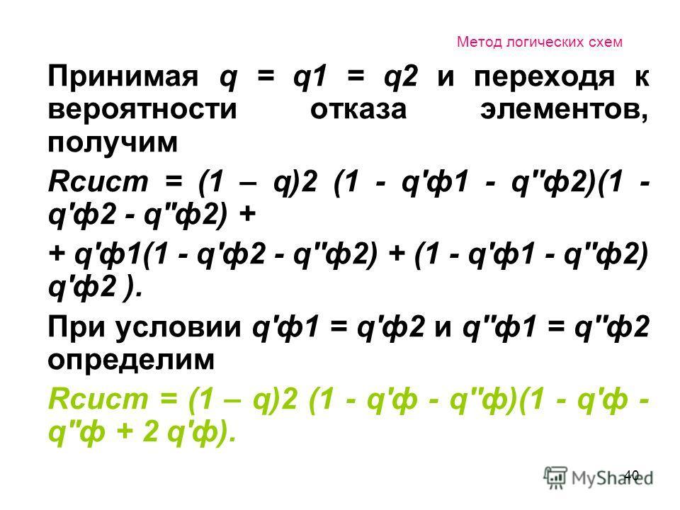 40 Метод логических схем Принимая q = q1 = q2 и переходя к вероятности отказа элементов, получим Rсист = (1 – q)2 (1 - q'ф1 - q''ф2)(1 - q'ф2 - q''ф2) + + q'ф1(1 - q'ф2 - q''ф2) + (1 - q'ф1 - q''ф2) q'ф2 ). При условии q'ф1 = q'ф2 и q''ф1 = q''ф2 опр