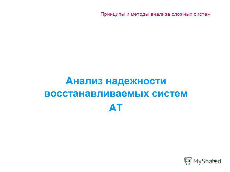49 Принципы и методы анализа сложных систем Анализ надежности восстанавливаемых систем АТ