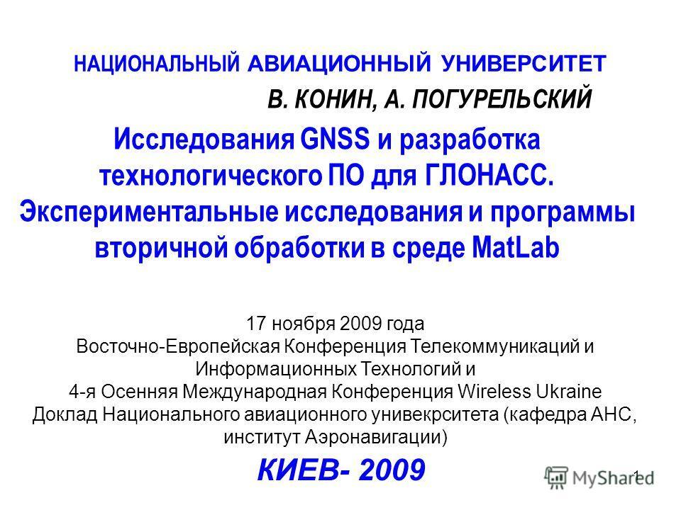 1 Исследования GNSS и разработка технологического ПО для ГЛОНАСС. Экспериментальные исследования и программы вторичной обработки в среде MatLab НАЦИОНАЛЬНЫЙ АВИАЦИОННЫЙ УНИВЕРСИТЕТ В. КОНИН, А. ПОГУРЕЛЬСКИЙ КИЕВ- 2009 17 ноября 2009 года Восточно-Евр