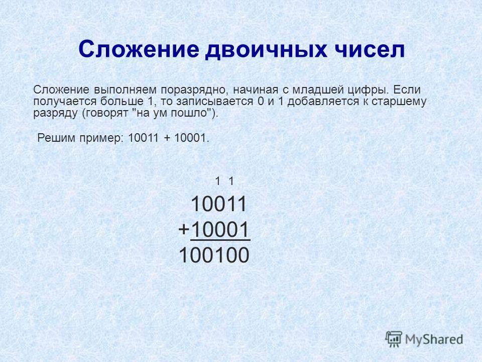 Сложение двоичных чисел Сложение выполняем поразрядно, начиная с младшей цифры. Если получается больше 1, то записывается 0 и 1 добавляется к старшему разряду (говорят на ум пошло). 1 1 10011 +10001 100100 Решим пример: 10011 + 10001.