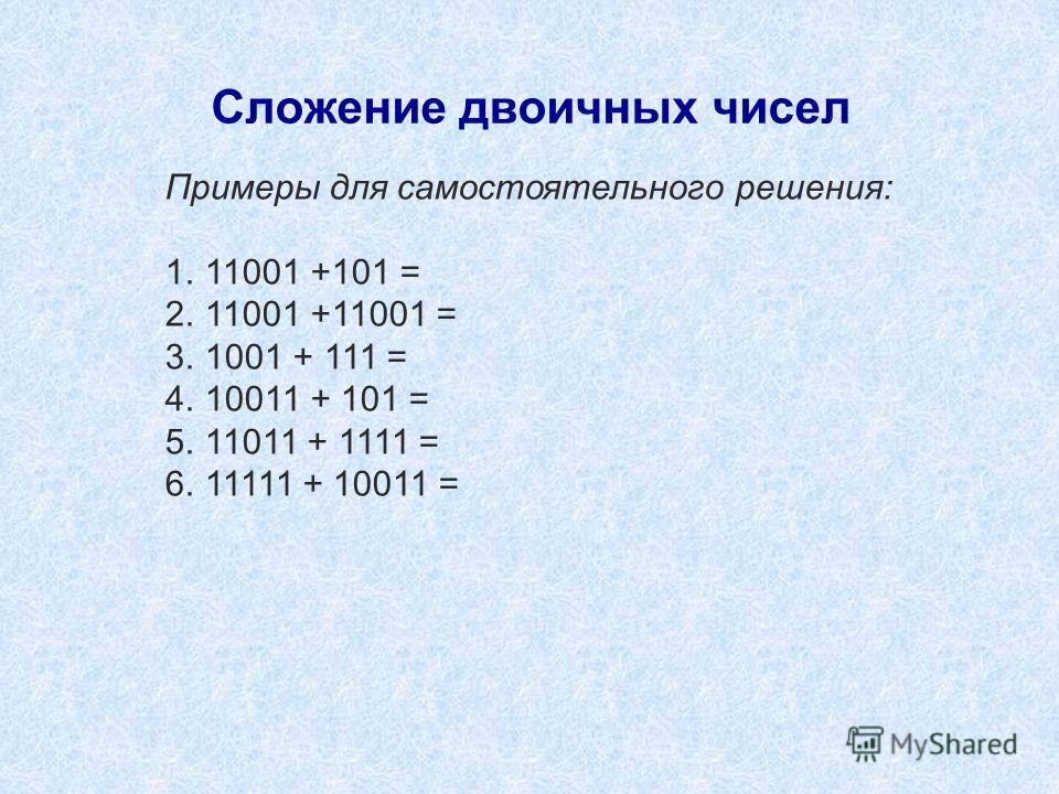 Сложение двоичных чисел Примеры для самостоятельного решения: 1.11001 +101 = 2.11001 +11001 = 3.1001 + 111 = 4.10011 + 101 = 5.11011 + 1111 = 6.11111 + 10011 =