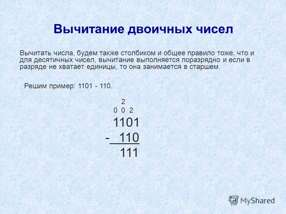 Вычитание двоичных чисел Вычитать числа, будем также столбиком и общее правило тоже, что и для десятичных чисел, вычитание выполняется поразрядно и если в разряде не хватает единицы, то она занимается в старшем. 2 0 0 2 1101 - 110 111 Решим пример: 1