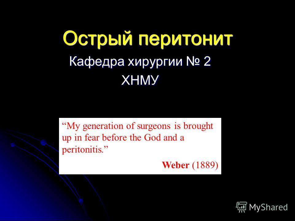 Острый перитонит Кафедра хирургии 2 ХНМУ My generation of surgeons is brought up in fear before the God and a peritonitis. Weber (1889)