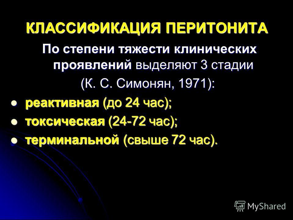 КЛАССИФИКАЦИЯ ПЕРИТОНИТА По степени тяжести клинических проявлений выделяют 3 стадии По степени тяжести клинических проявлений выделяют 3 стадии (К. С. Симонян, 1971): реактивная (до 24 час); реактивная (до 24 час); токсическая (24-72 час); токсическ