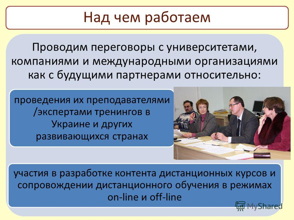 Проводим переговоры с университетами, компаниями и международными организациями как с будущими партнерами относительно: проведения их преподавателями /экспертами тренингов в Украине и других развивающихся странах участия в разработке контента дистанц