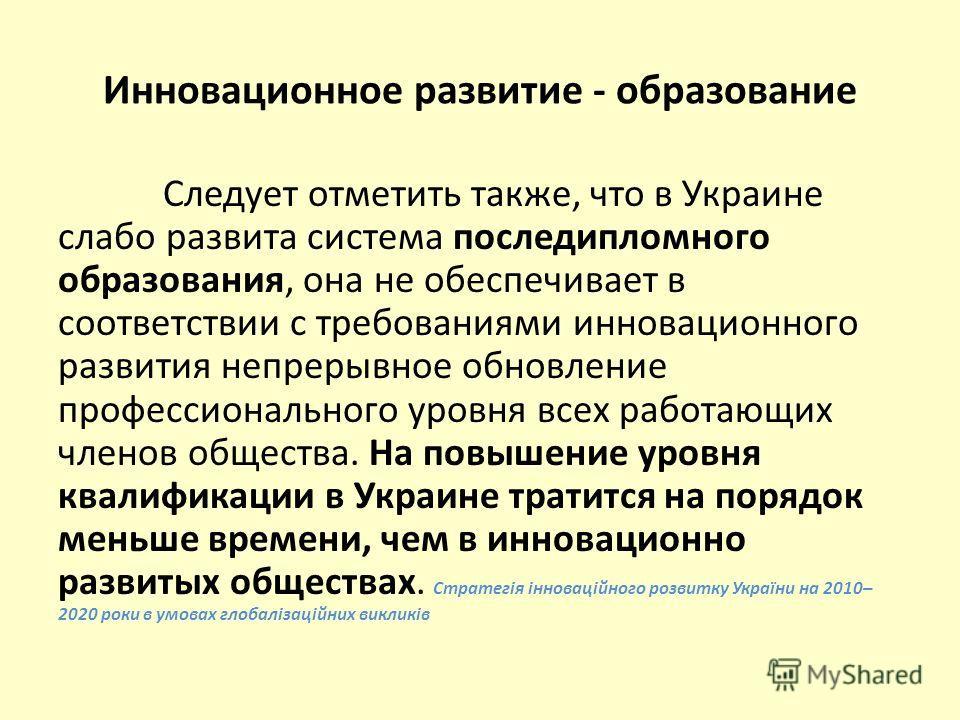 Инновационное развитие - образование Следует отметить также, что в Украине слабо развита система последипломного образования, она не обеспечивает в соответствии с требованиями инновационного развития непрерывное обновление профессионального уровня вс