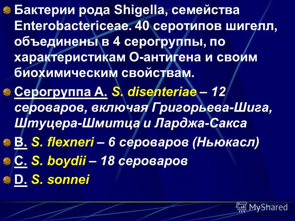 Бактерии рода Shigella, семейства Enterobactericeae. 40 серотипов шигелл, объединены в 4 серогруппы, по характеристикам О-антигена и своим биохимическим свойствам. Серогруппа A. S. disenteriae – 12 сероваров, включая Григорьева-Шига, Штуцера-Шмитца и