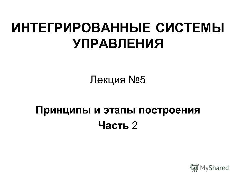 ИНТЕГРИРОВАННЫЕ СИСТЕМЫ УПРАВЛЕНИЯ Лекция 5 Принципы и этапы построения Часть 2