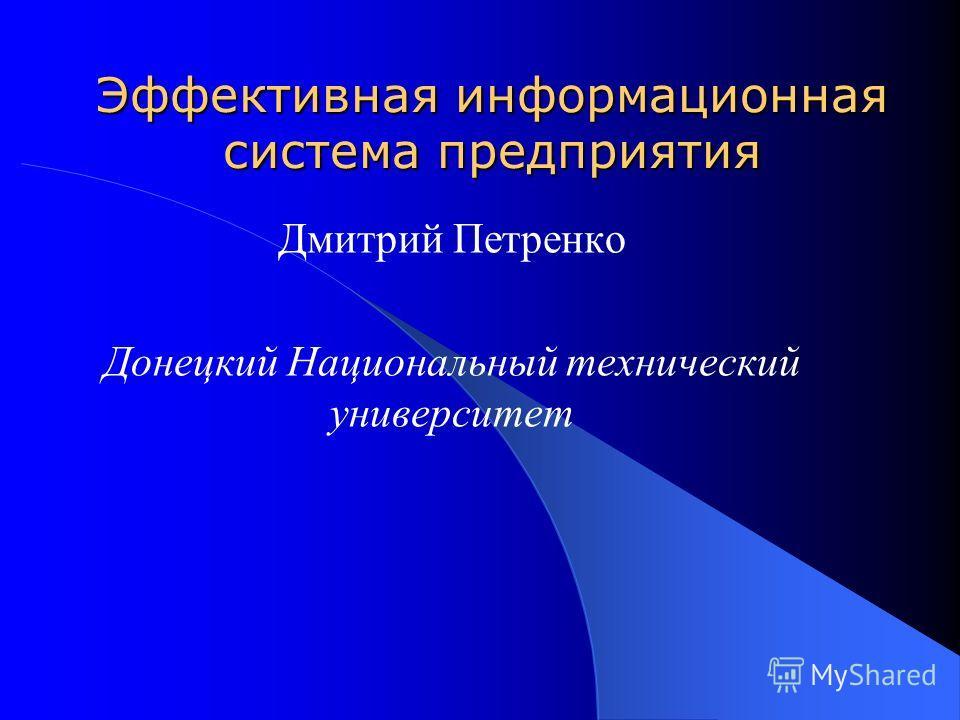 Эффективная информационная система предприятия Дмитрий Петренко Донецкий Национальный технический университет