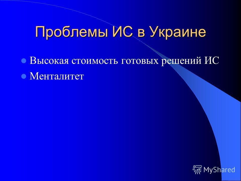Проблемы ИС в Украине Высокая стоимость готовых решений ИС Менталитет