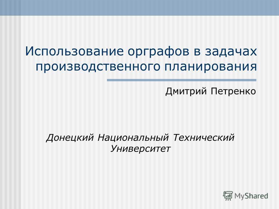 Использование орграфов в задачах производственного планирования Дмитрий Петренко Донецкий Национальный Технический Университет