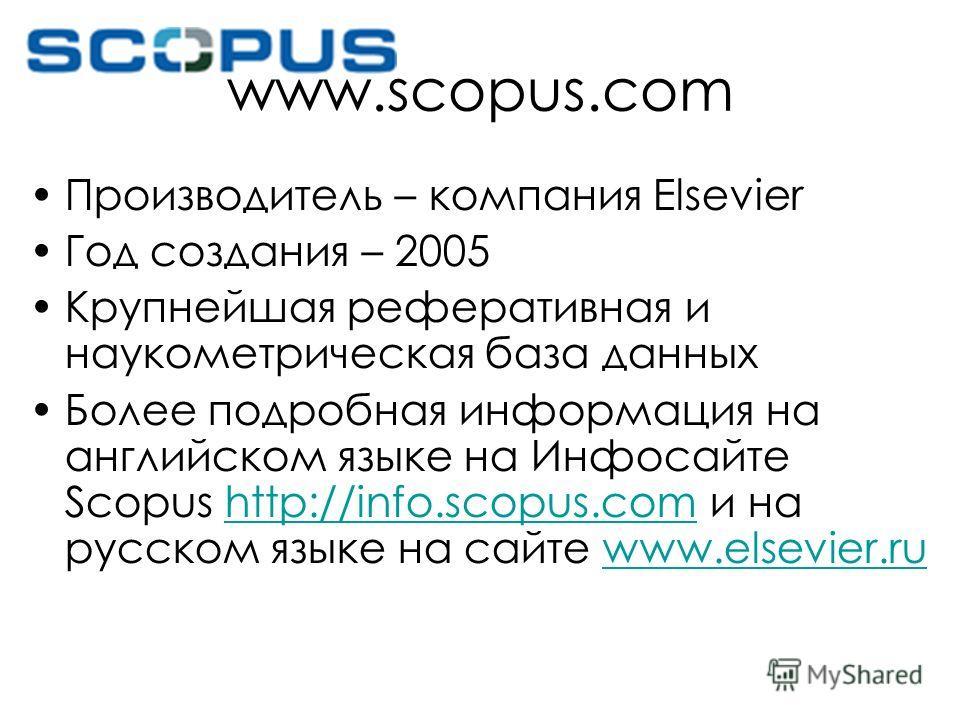 www.scopus.com Производитель – компания Elsevier Год создания – 2005 Крупнейшая реферативная и наукометрическая база данных Более подробная информация на английском языке на Инфосайте Scopus http://info.scopus.com и на русском языке на сайте www.else