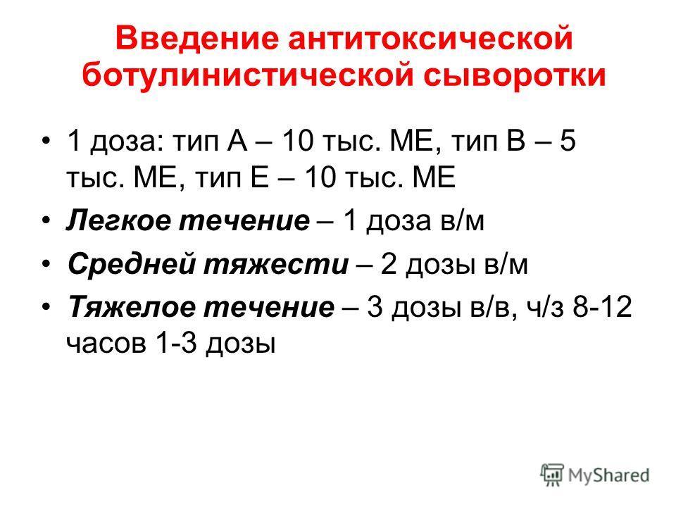 Введение антитоксической ботулинистической сыворотки 1 доза: тип А – 10 тыс. МЕ, тип В – 5 тыс. МЕ, тип Е – 10 тыс. МЕ Легкое течение – 1 доза в/м Средней тяжести – 2 дозы в/м Тяжелое течение – 3 дозы в/в, ч/з 8-12 часов 1-3 дозы