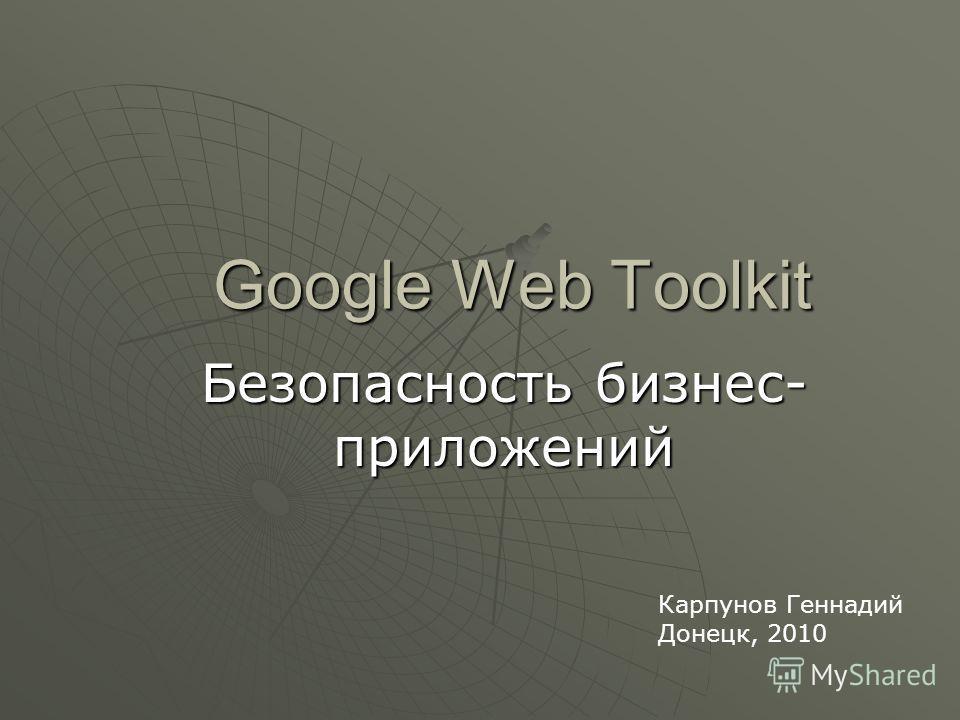 Google Web Toolkit Безопасность бизнес- приложений Карпунов Геннадий Донецк, 2010