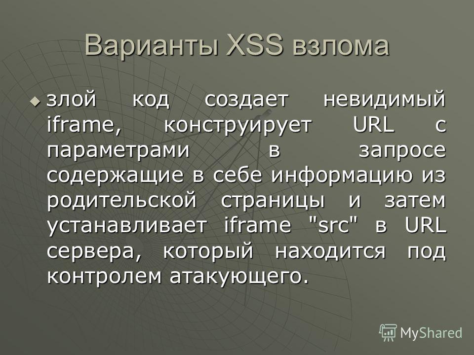 Варианты XSS взлома злой код создает невидимый iframe, конструирует URL с параметрами в запросе содержащие в себе информацию из родительской страницы и затем устанавливает iframe