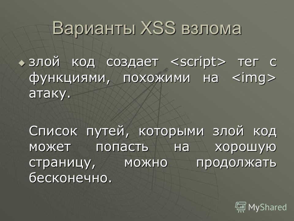 Варианты XSS взлома злой код создает тег с функциями, похожими на атаку. злой код создает тег с функциями, похожими на атаку. Список путей, которыми злой код может попасть на хорошую страницу, можно продолжать бесконечно.