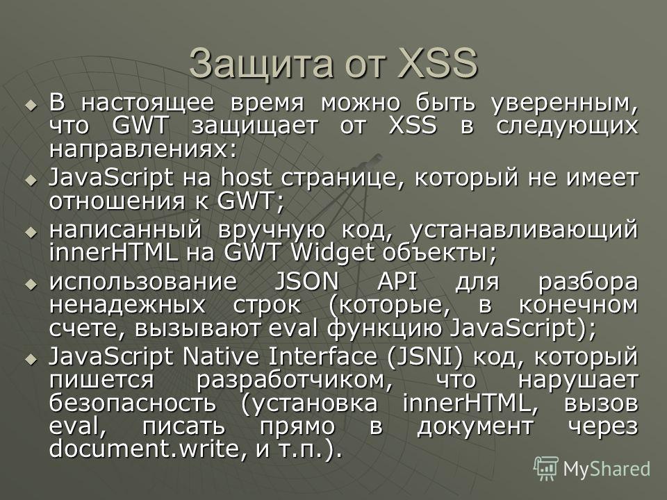 Защита от XSS В настоящее время можно быть уверенным, что GWT защищает от XSS в следующих направлениях: В настоящее время можно быть уверенным, что GWT защищает от XSS в следующих направлениях: JavaScript на host странице, который не имеет отношения