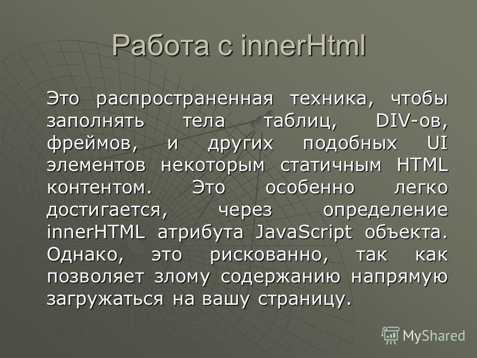 Работа с innerHtml Это распространенная техника, чтобы заполнять тела таблиц, DIV-ов, фреймов, и других подобных UI элементов некоторым статичным HTML контентом. Это особенно легко достигается, через определение innerHTML атрибута JavaScript объекта.