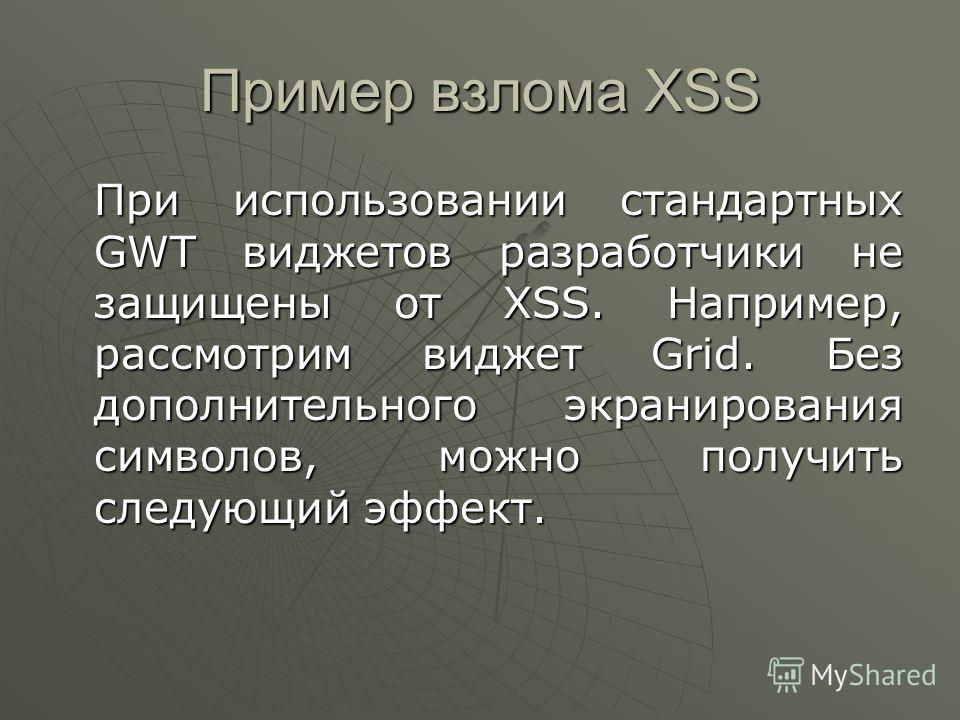 Пример взлома XSS При использовании стандартных GWT виджетов разработчики не защищены от XSS. Например, рассмотрим виджет Grid. Без дополнительного экранирования символов, можно получить следующий эффект.